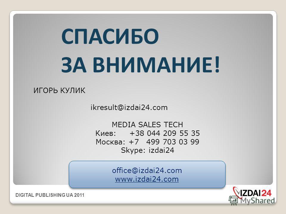 DIGITAL PUBLISHING UA 2011 СПАСИБО ЗА ВНИМАНИЕ! ИГОРЬ КУЛИК ikresult@izdai24. com MEDIA SALES TECH Киев: +38 044 209 55 35 Москва: +7 499 703 03 99 Skype: izdai24 office@izdai24. com www.izdai24. com office@izdai24. com www.izdai24.com