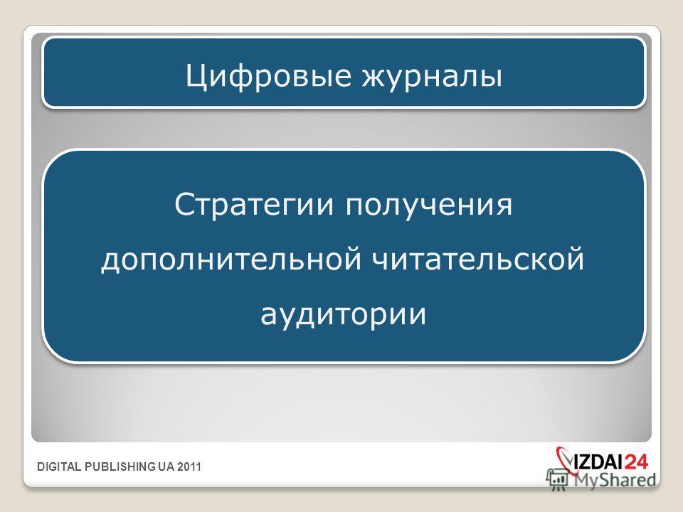 DIGITAL PUBLISHING UA 2011 Цифровые журналы Стратегии получения дополнительной читательской аудитории