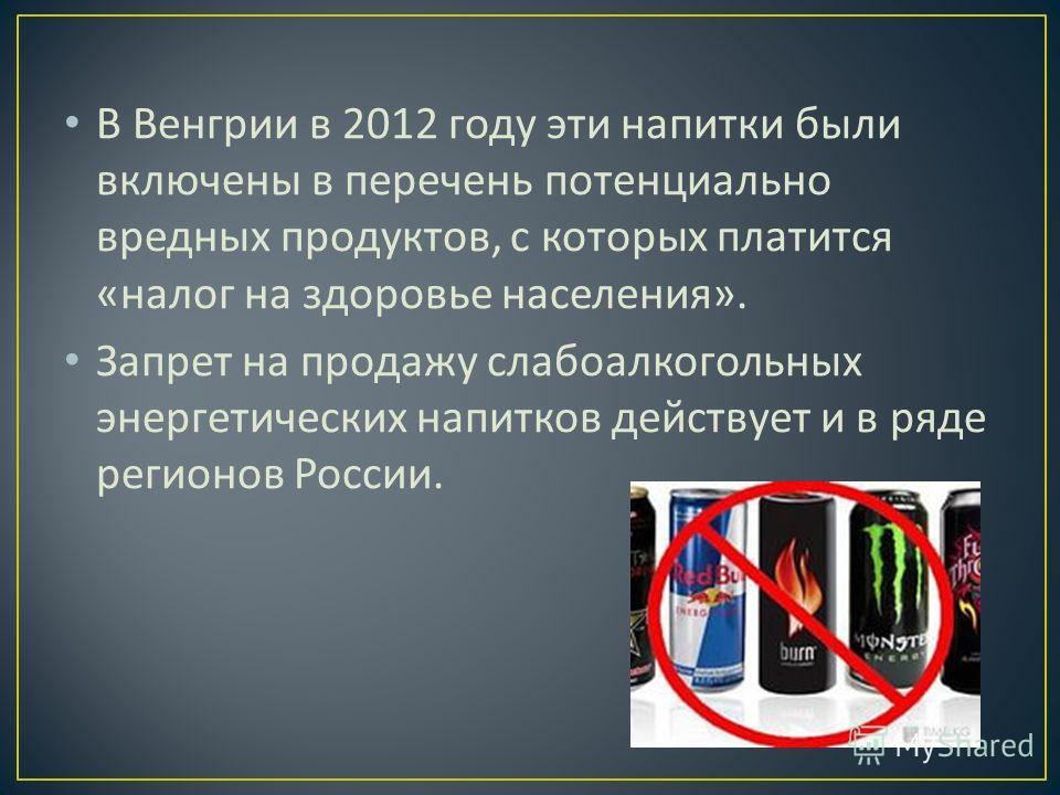 В Венгрии в 2012 году эти напитки были включены в перечень потенциально вредных продуктов, с которых платится « налог на здоровье населения ». Запрет на продажу слабоалкогольных энергетических напитков действует и в ряде регионов России.