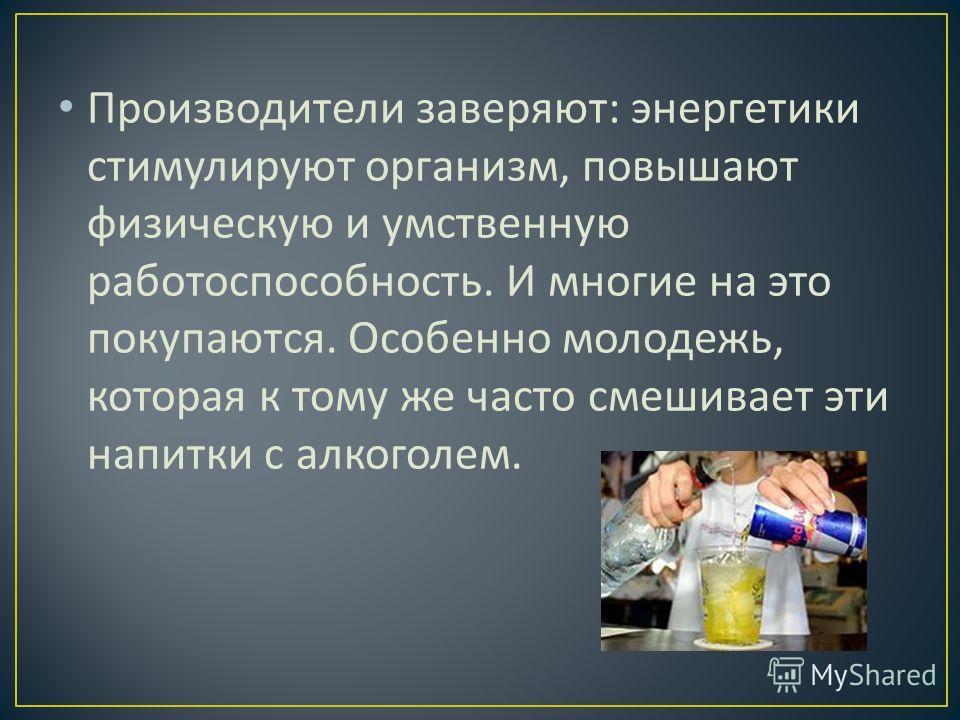 Производители заверяют : энергетики стимулируют организм, повышают физическую и умственную работоспособность. И многие на это покупаются. Особенно молодежь, которая к тому же часто смешивает эти напитки с алкоголем.
