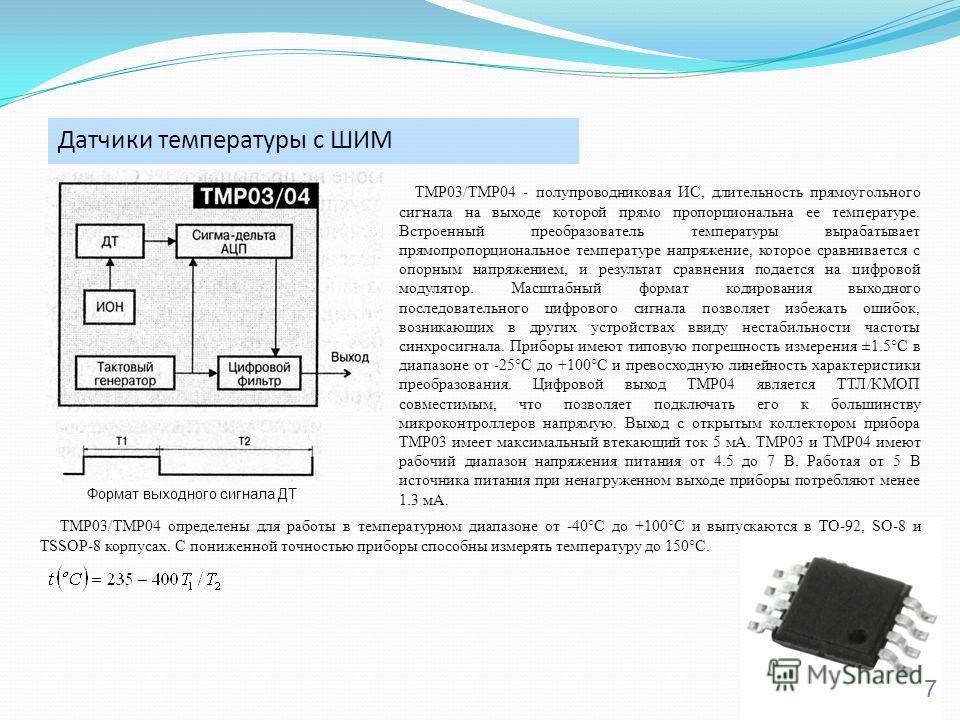 Датчики температуры с ШИМ 7 TMP03/TMP04 - полупроводниковая ИС, длительность прямоугольного сигнала на выходе которой прямо пропорциональна ее температуре. Встроенный преобразователь температуры вырабатывает прямопропорциональное температуре напряжен