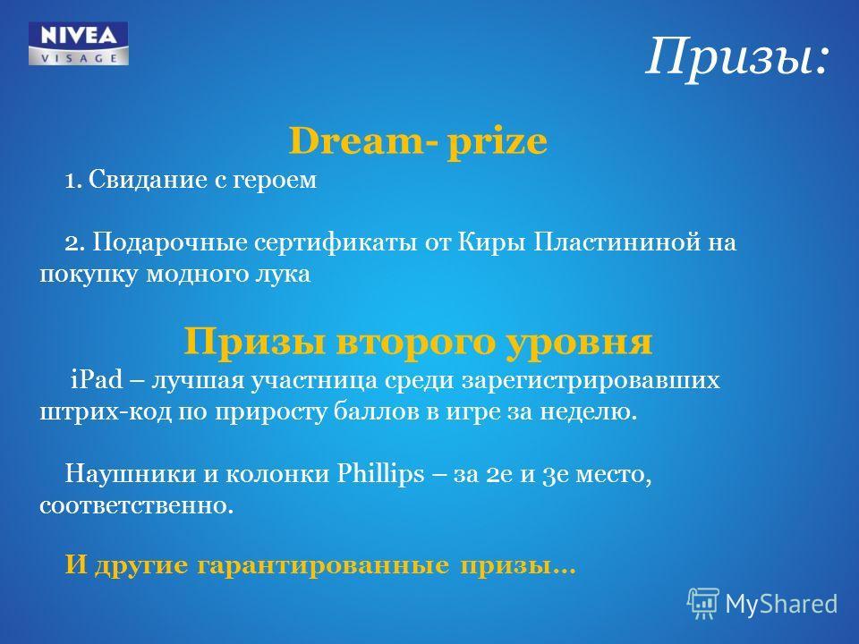 Dream- prize 1. Свидание с героем 2. Подарочные сертификаты от Киры Пластининой на покупку модного лука Призы второго уровня iPad – лучшая участница среди зарегистрировавших штрих-код по приросту баллов в игре за неделю. Наушники и колонки Phillips –