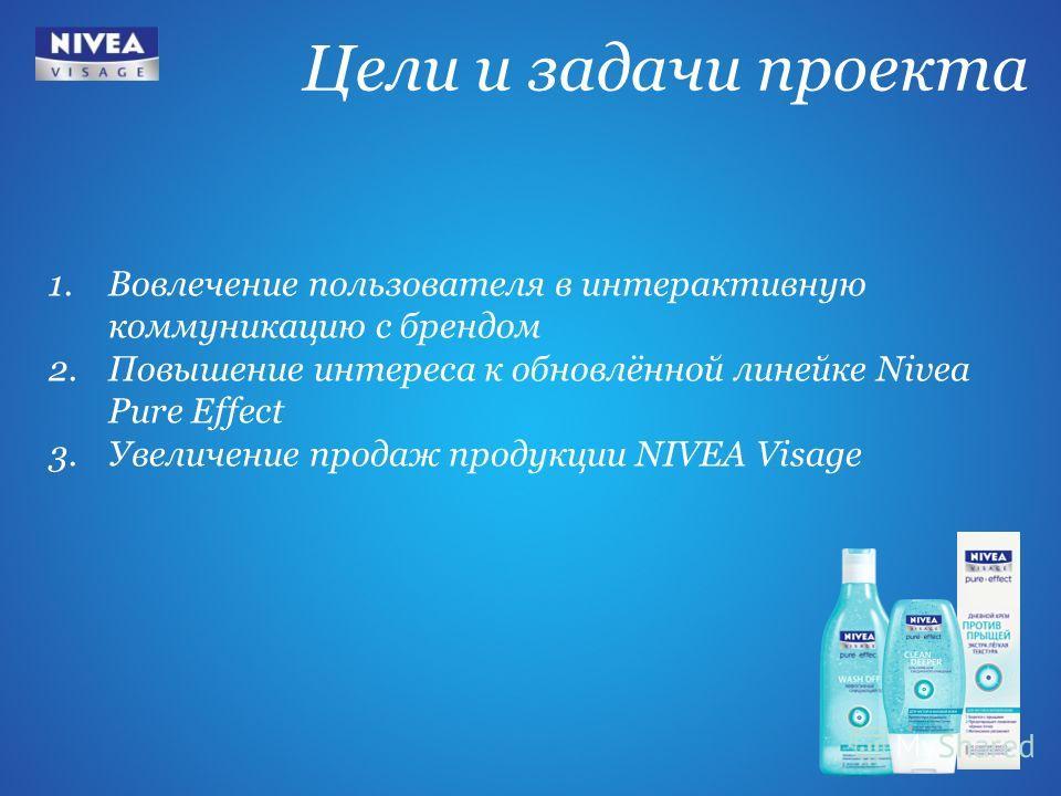 Цели и задачи проекта 1. Вовлечение пользователя в интерактивную коммуникацию с брендом 2. Повышение интереса к обновлённой линейке Nivea Pure Effect 3. Увеличение продаж продукции NIVEA Visage