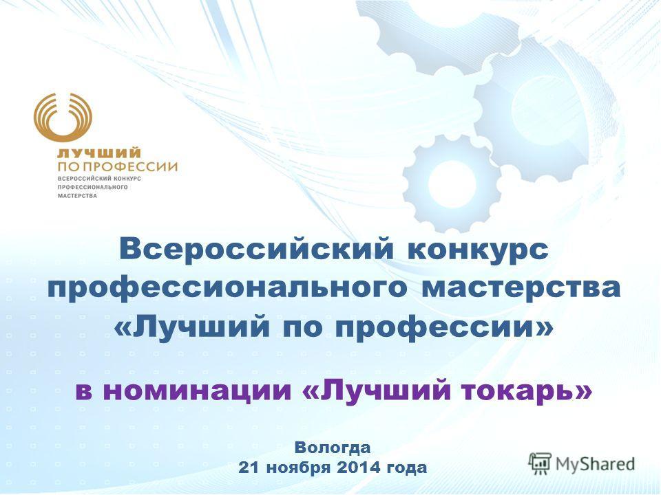 Всероссийский конкурс профессионального мастерства «Лучший по профессии» в номинации «Лучший токарь» Вологда 21 ноября 2014 года