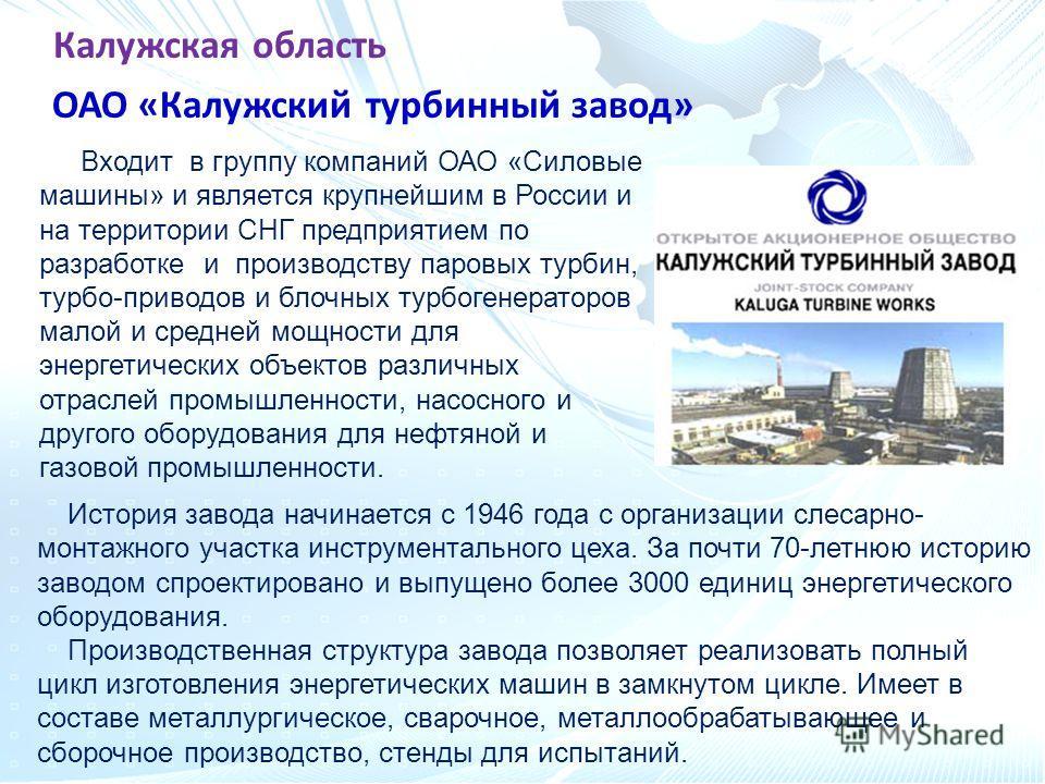 Калужская область Входит в группу компаний ОАО «Силовые машины» и является крупнейшим в России и на территории СНГ предприятием по разработке и производству паровых турбин, турбо-приводов и блочных турбогенераторов малой и средней мощности для энерге