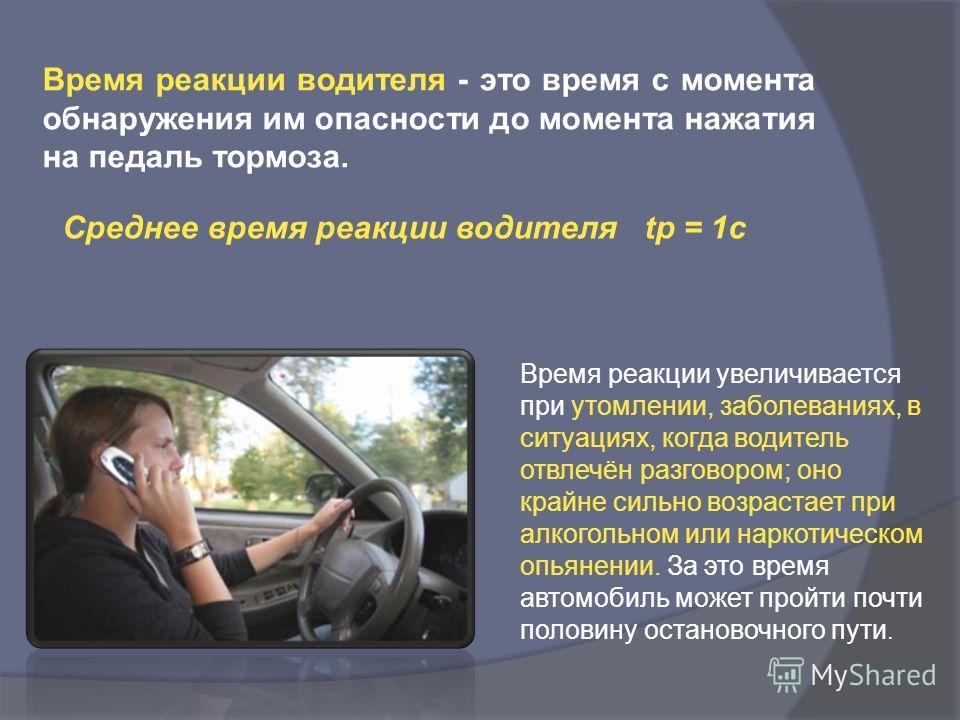 Время реакции водителя - это время с момента обнаружения им опасности до момента нажатия на педаль тормоза. Среднее время реакции водителя tр = 1 с Время реакции увеличивается при утомлении, заболеваниях, в ситуациях, когда водитель отвлечён разговор