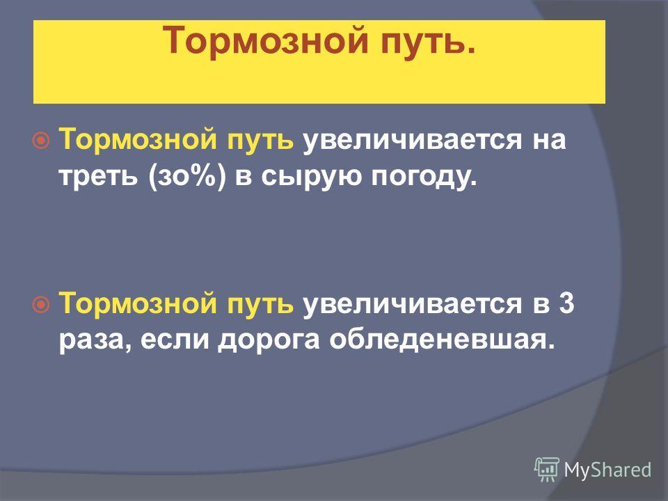 Тормозной путь увеличивается на треть (изо%) в сырую погоду. Тормозной путь увеличивается в 3 раза, если дорога обледеневшая. Тормозной путь.
