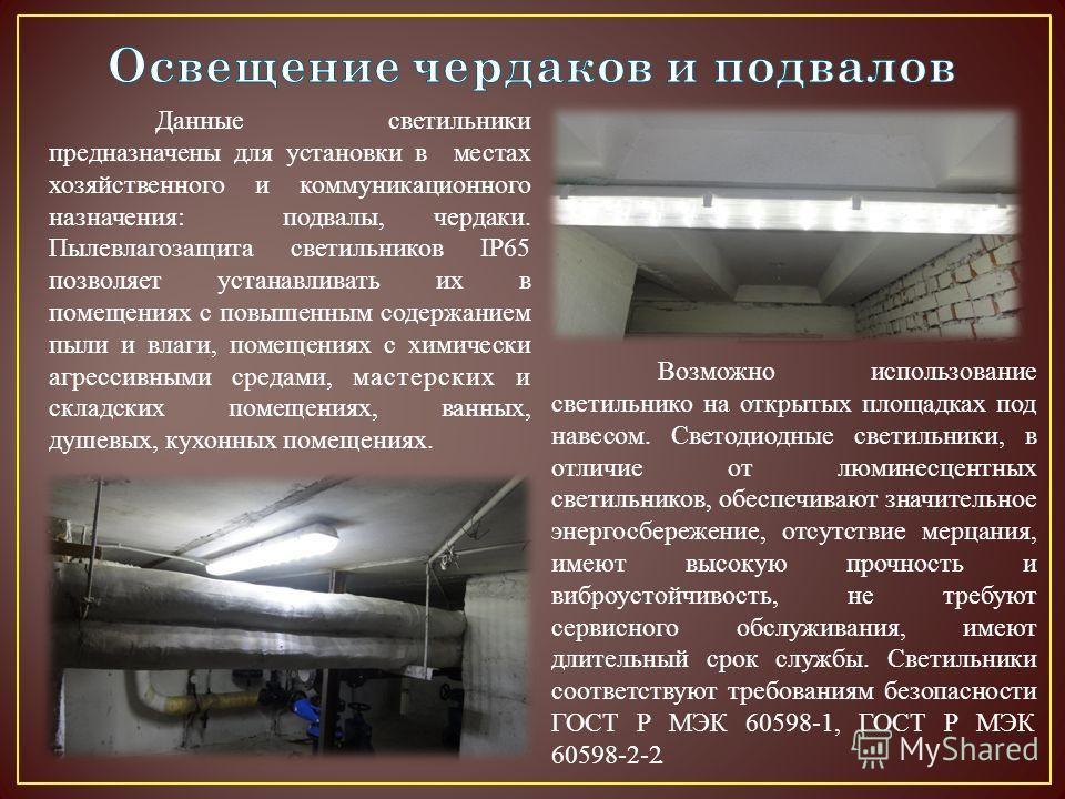 Данные светильники предназначены для установки в местах хозяйственного и коммуникационного назначения: подвалы, чердаки. Пылевлагозащита светильниковв IP65 позволяет устанавливать их в помещениях с повышенным содержанием пыли и влаги, помещениях с хи