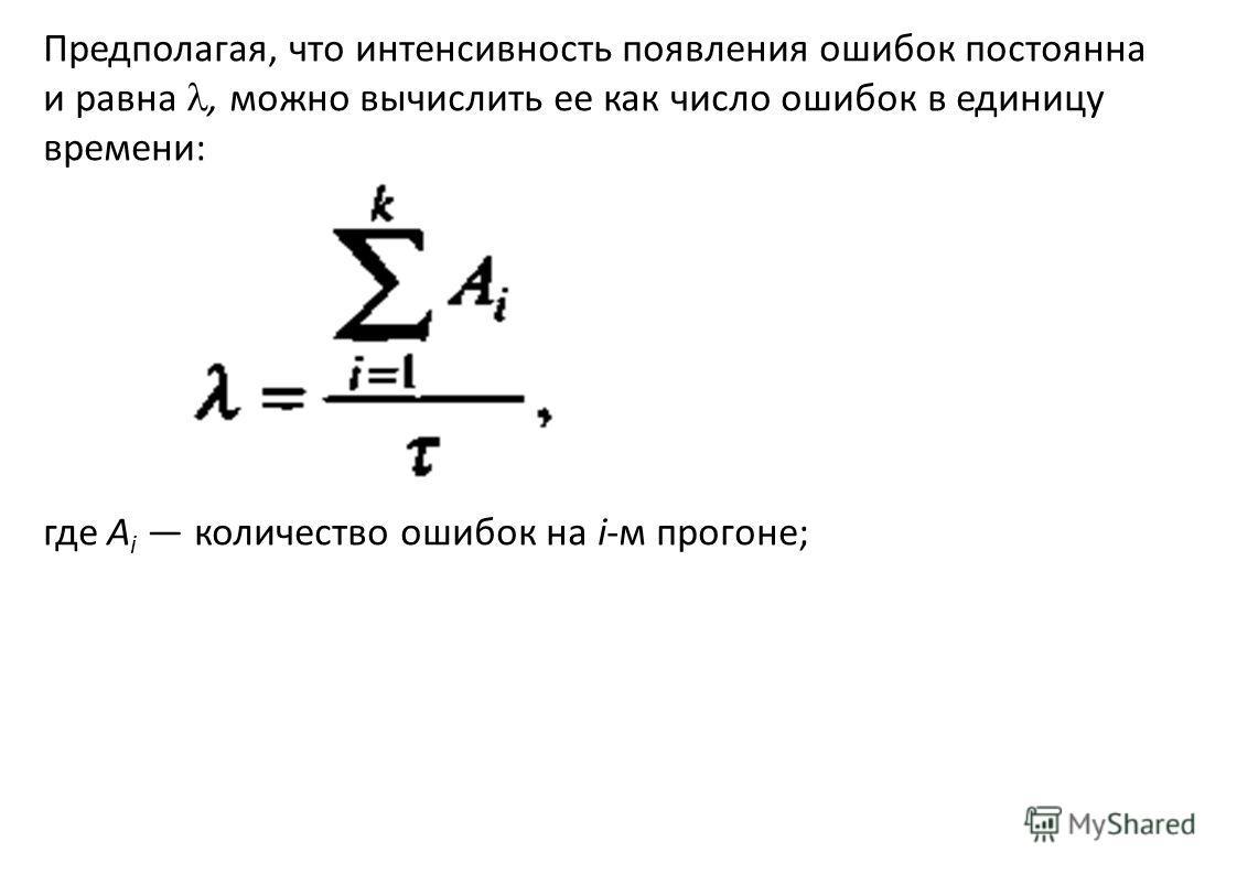Предполагая, что интенсивность появления ошибок постоянна и равна, можно вычислить ее как число ошибок в единицу времени: где А i количество ошибок на i-м прогоне;