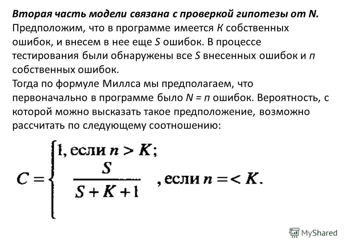 Вторая часть модели связана с проверкой гипотезы от N. Предположим, что в программе имеется К собственных ошибок, и внесем в нее еще S ошибок. В процессе тестирования были обнаружены все S внесенных ошибок и п собственных ошибок. Тогда по формуле Мил