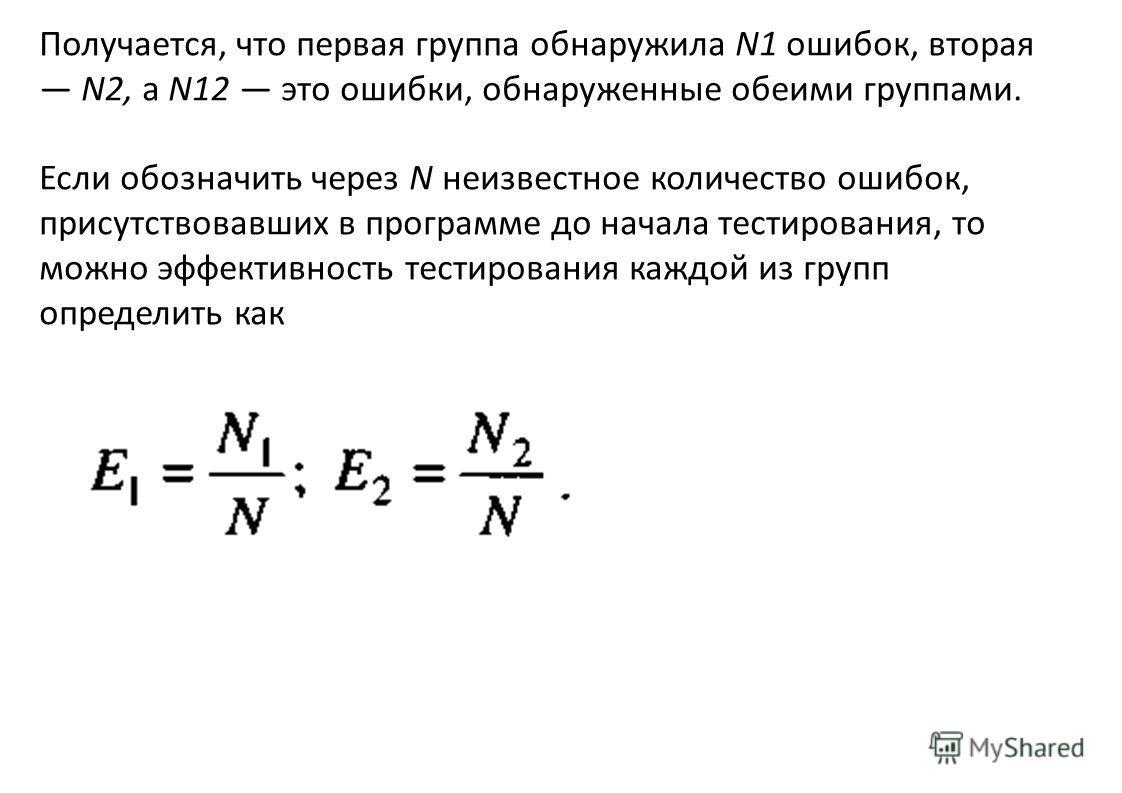 Получается, что первая группа обнаружила N1 ошибок, вторая N2, a N12 это ошибки, обнаруженные обеими группами. Если обозначить через N неизвестное количество ошибок, присутствовавших в программе до начала тестирования, то можно эффективность тестиров