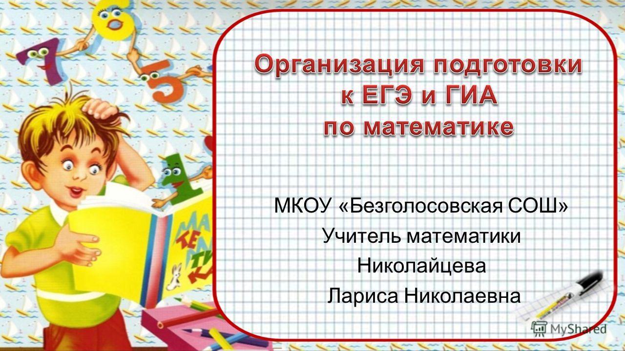 МКОУ «Безголосовская СОШ» Учитель математики Николайцева Лариса Николаевна