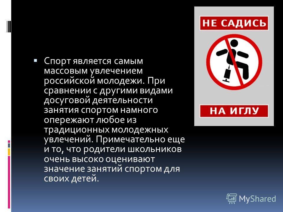 Спорт является самым массовым увлечением российской молодежи. При сравнении с другими видами досуговой деятельности занятия спортом намного опережают любое из традиционных молодежных увлечений. Примечательно еще и то, что родители школьников очень вы