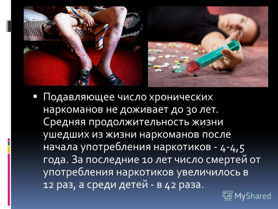 Подавляющее число хронических наркоманов не доживает до 30 лет. Средняя продолжительность жизни ушедших из жизни наркоманов после начала употребления наркотиков - 4-4,5 года. За последние 10 лет число смертей от употребления наркотиков увеличилось в