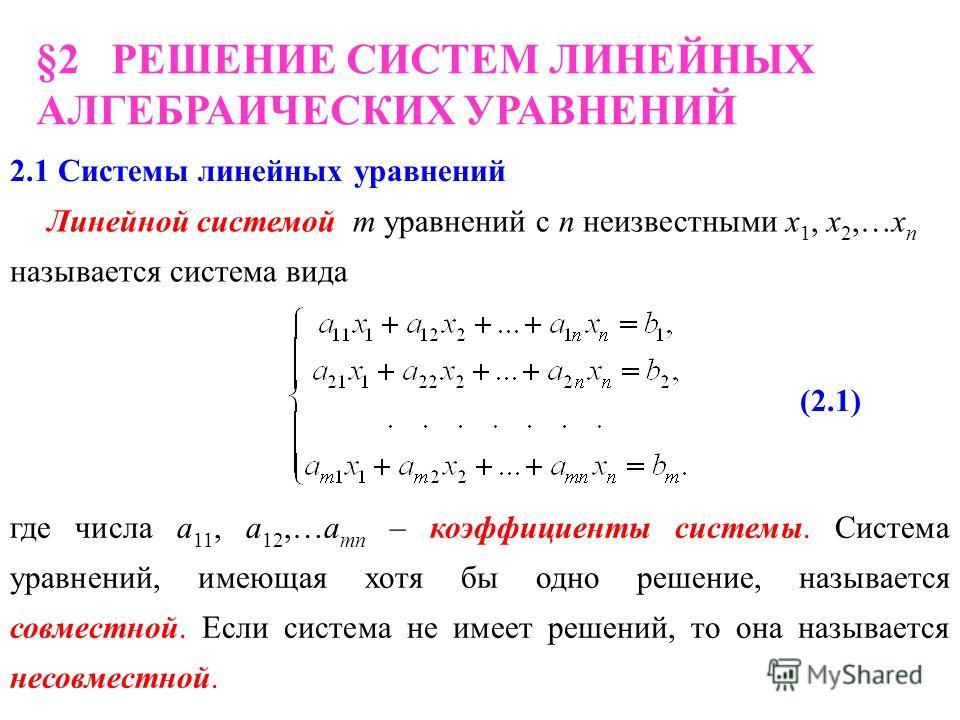 §2 РЕШЕНИЕ СИСТЕМ ЛИНЕЙНЫХ АЛГЕБРАИЧЕСКИХ УРАВНЕНИЙ 2.1 Системы линейных уравнений Линейной системой m уравнений с n неизвестными х 1, х 2,…х n называется система вида где числа а 11, а 12,…а mn – коэффициенты системы. Система уравнений, имеющая хотя