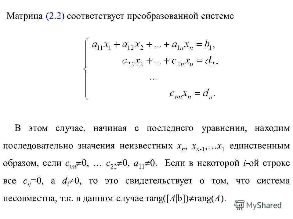 Матрица (2.2) соответствует преобразованной системе В этом случае, начиная с последнего уравнения, находим последовательно значения неизвестных x n, x n-1,…x 1 единственным образом, если c nn 0, … c 22 0, a 11 0. Если в некоторой i-ой строке все с ij
