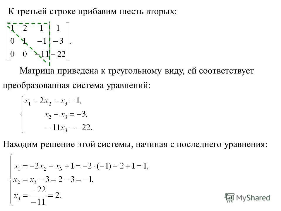 К третьей строке прибавим шесть вторых: Матрица приведена к треугольному виду, ей соответствует преобразованная система уравнений: Находим решение этой системы, начиная с последнего уравнения: