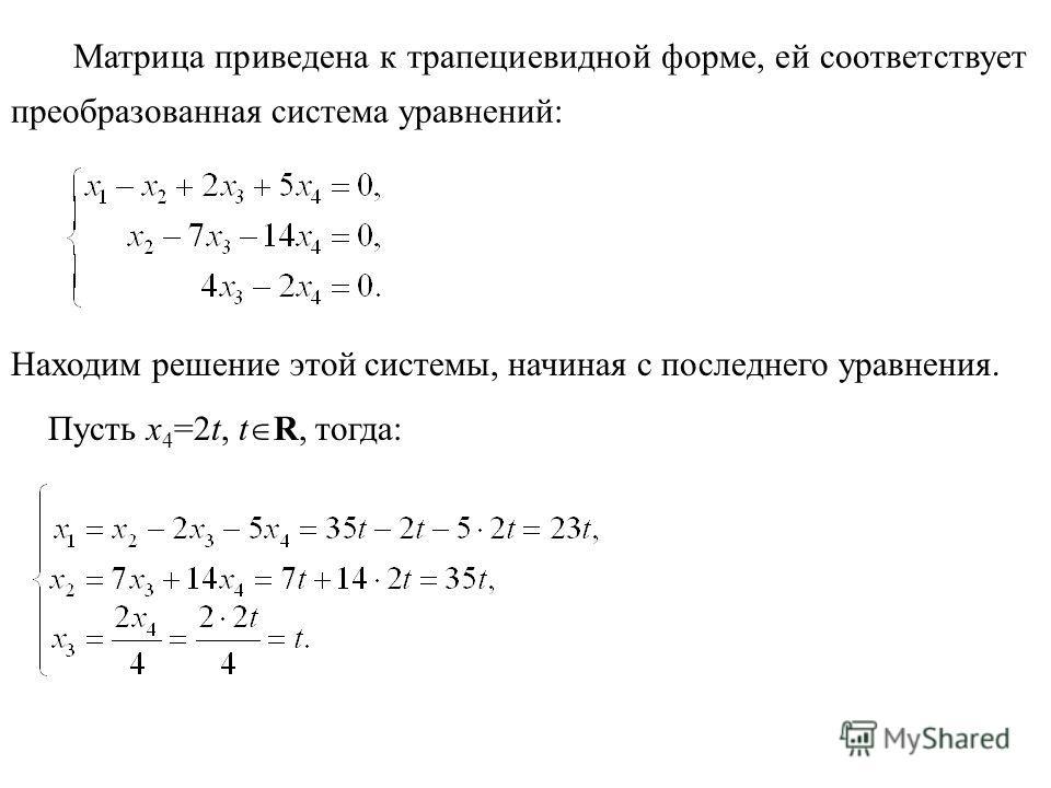 Пусть х 4 =2t, t R, тогда: Матрица приведена к трапециевидной форме, ей соответствует преобразованная система уравнений: Находим решение этой системы, начиная с последнего уравнения.