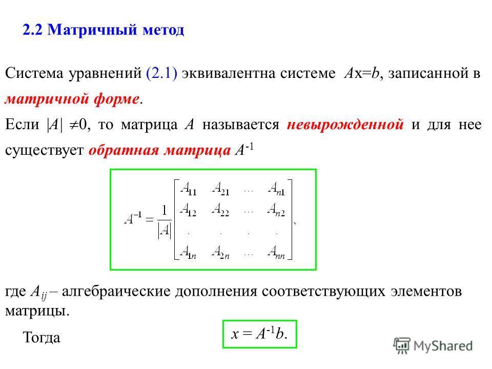 Система уравнений (2.1) эквивалентна системе Ах=b, записанной в матричной форме. Если |А| 0, то матрица А называется невырожденной и для нее существует обратная матрица А -1 x = А -1 b. 2.2 Матричный метод где А ij – алгебраические дополнения соответ