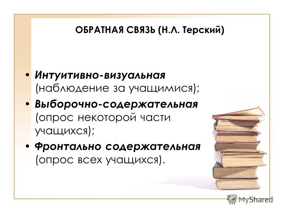 ОБРАТНАЯ СВЯЗЬ (Н.Л. Терский) Интуитивно-визуальная (наблюдение за учащимися); Выборочно-содержательная (опрос некоторой части учащихся); Фронтально содержательная (опрос всех учащихся).