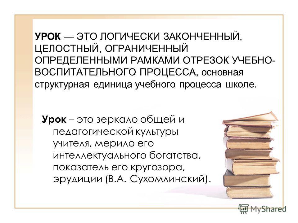 УРОК ЭТО ЛОГИЧЕСКИ ЗАКОНЧЕННЫЙ, ЦЕЛОСТНЫЙ, ОГРАНИЧЕННЫЙ ОПРЕДЕЛЕННЫМИ РАМКАМИ ОТРЕЗОК УЧЕБНО- ВОСПИТАТЕЛЬНОГО ПРОЦЕССА, основная структурная единица учебного процесса школе. Урок – это зеркало общей и педагогической культуры учителя, мерило его интел