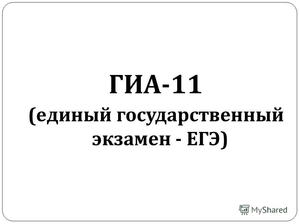 ГИА -11 ( единый государственный экзамен - ЕГЭ )