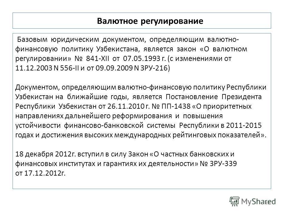 Базовым юридическим документом, определяющим валютно- финансовую политику Узбекистана, является закон «О валютном регулировании» 841-XII от 07.05.1993 г. (с изменениями от 11.12.2003 N 556-II и от 09.09.2009 N ЗРУ-216) Документом, определяющим валютн