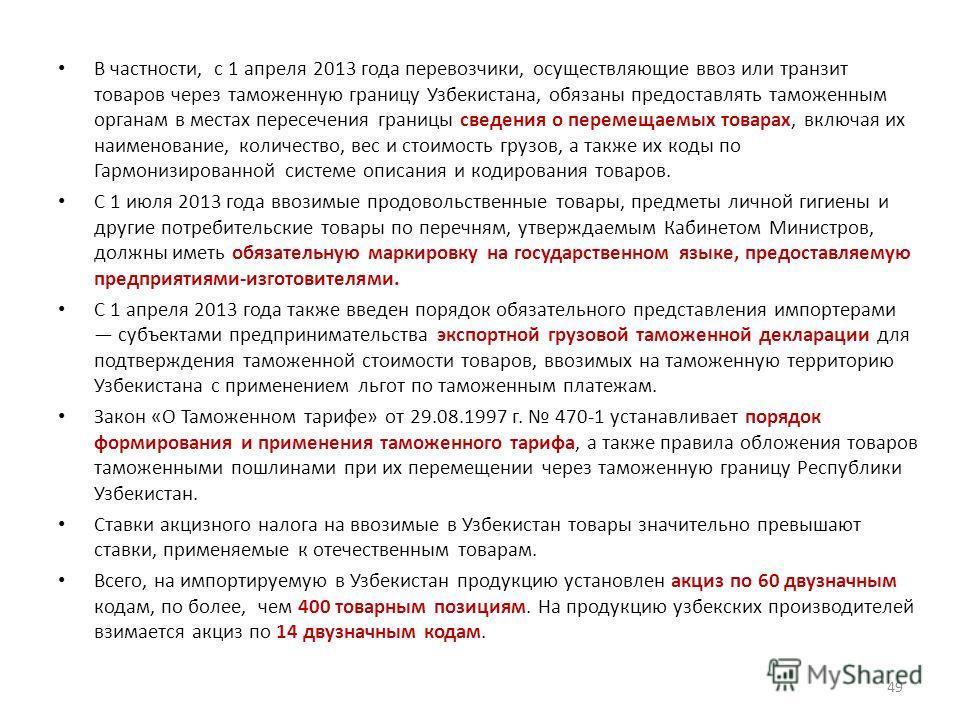 В частности, с 1 апреля 2013 года перевозчики, осуществляющие ввоз или транзит товаров через таможенную границу Узбекистана, обязаны предоставлять таможенным органам в местах пересечения границы сведения о перемещаемых товарах, включая их наименовани