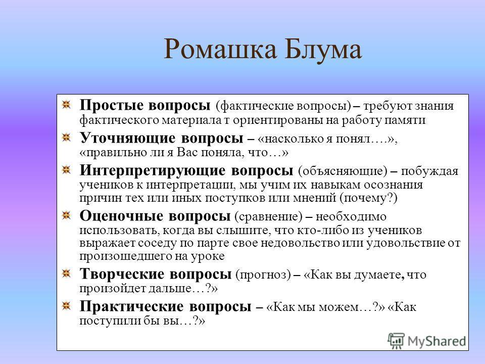 Ромашка Блума Простые вопросы (фактические вопросы) – требуют знания фактического материала т ориентированы на работу памяти Уточняющие вопросы – «насколько я понял….», «правильно ли я Вас поняла, что…» Интерпретирующие вопросы (объясняющие) – побужд