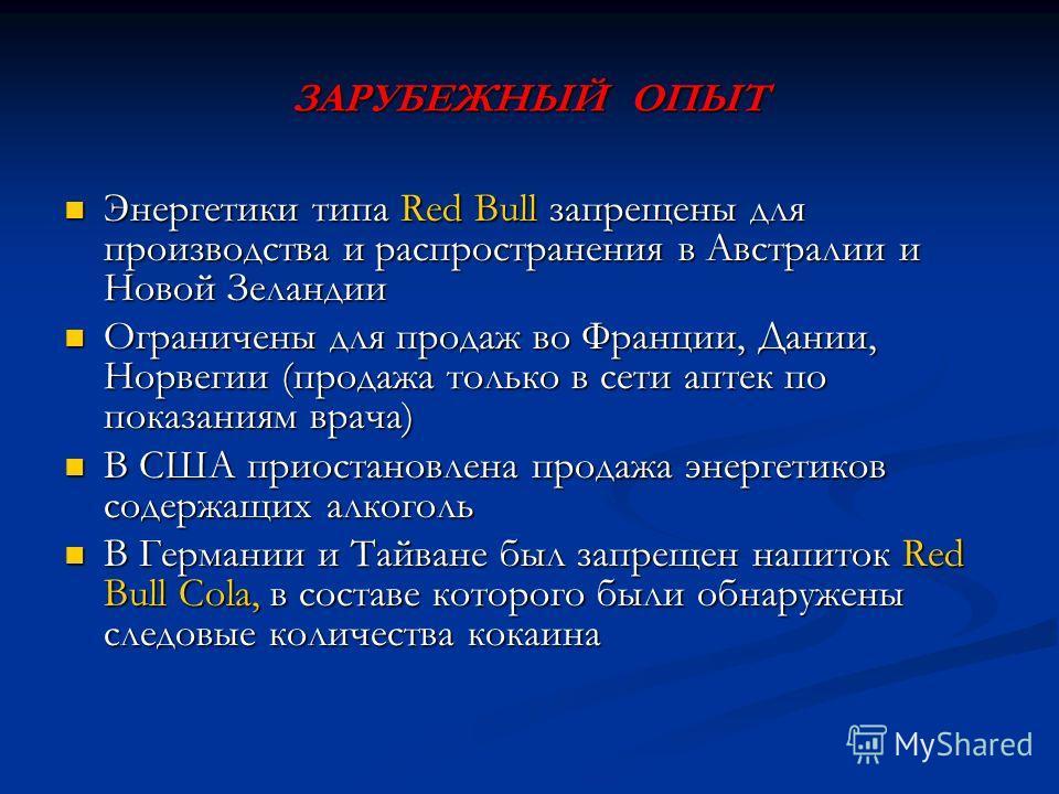 ЗАРУБЕЖНЫЙ ОПЫТ Энергетики типа Red Bull запрещены для производства и распространения в Австралии и Новой Зеландии Энергетики типа Red Bull запрещены для производства и распространения в Австралии и Новой Зеландии Ограничены для продаж во Франции, Да