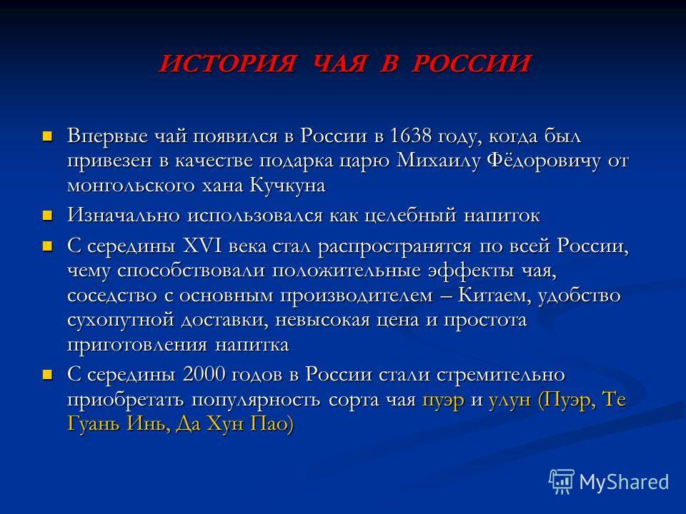 ИСТОРИЯ ЧАЯ В РОССИИ Впервые чай появился в России в 1638 году, когда был привезен в качестве подарка царю Михаилу Фёдоровичу от монгольского хана Кучкуна Впервые чай появился в России в 1638 году, когда был привезен в качестве подарка царю Михаилу Ф