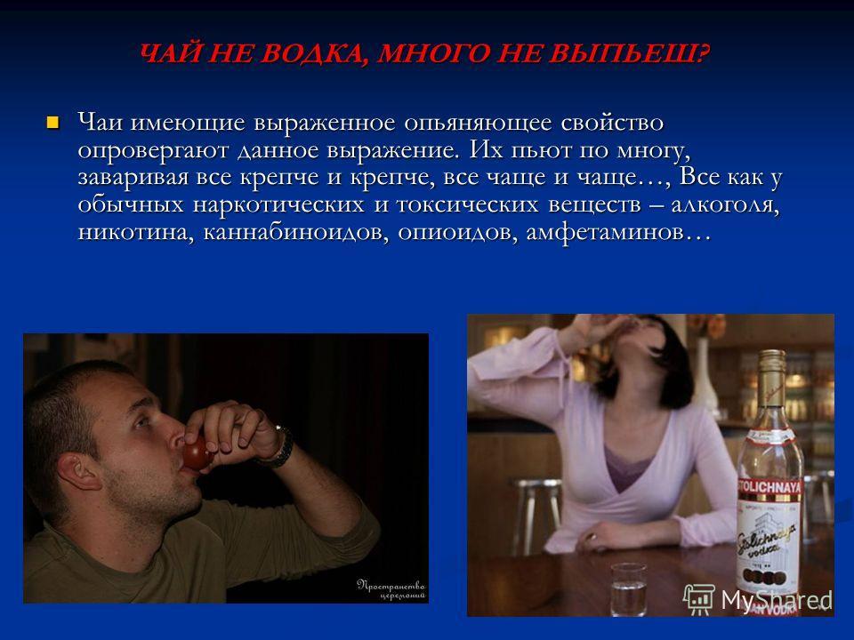 ЧАЙ НЕ ВОДКА, МНОГО НЕ ВЫПЬЕШ? Чаи имеющие выраженное опьяняющее свойство опровергают данное выражение. Их пьют по многу, заваривая все крепче и крепче, все чаще и чаще…, Все как у обычных наркотических и токсических веществ – алкоголя, никотина, кан