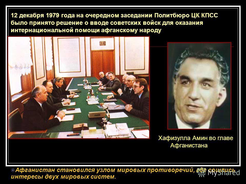 12 декабря 1979 года на очередном заседании Политбюро ЦК КПСС было принято решение о вводе советских войск для оказания интернациональной помощи афганскому народу Хафизулла Амин во главе Афганистана Афганистан становился узлом мировых противоречий, г