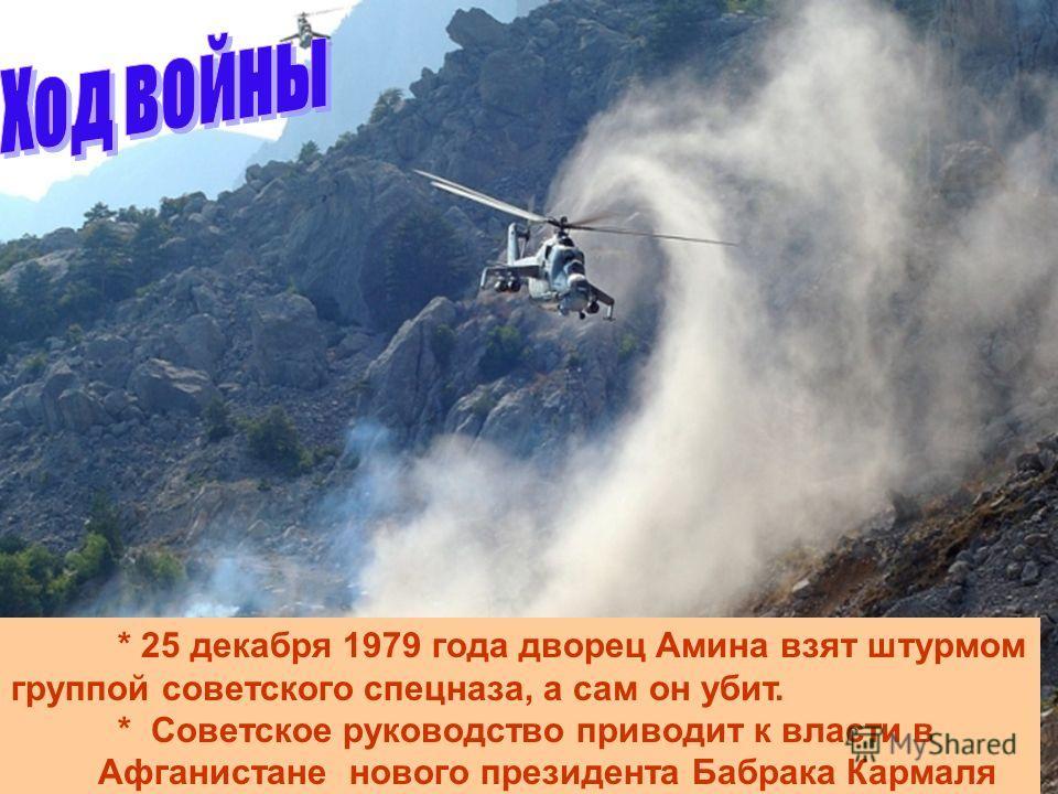 * 25 декабря 1979 года дворец Амина взят штурмом группой советского спецназа, а сам он убит. * Советское руководство приводит к власти в Афганистане нового президента Бабрака Кармаля