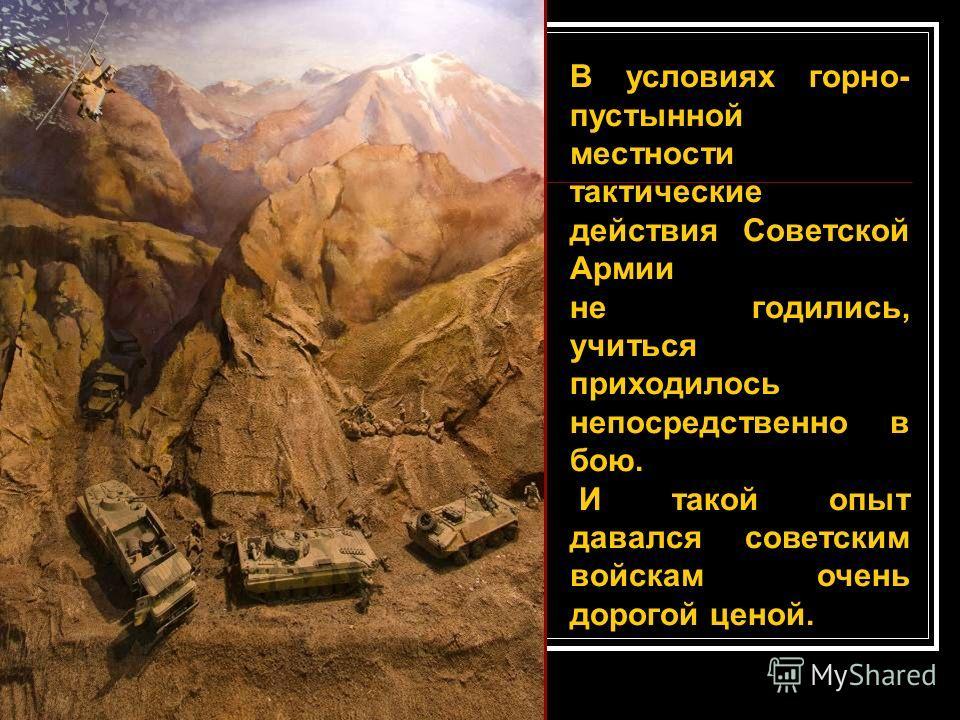 В условиях горно- пустынной местности тактические действия Советской Армии не годились, учиться приходилось непосредственно в бою. И такой опыт давался советским войскам очень дорогой ценой.