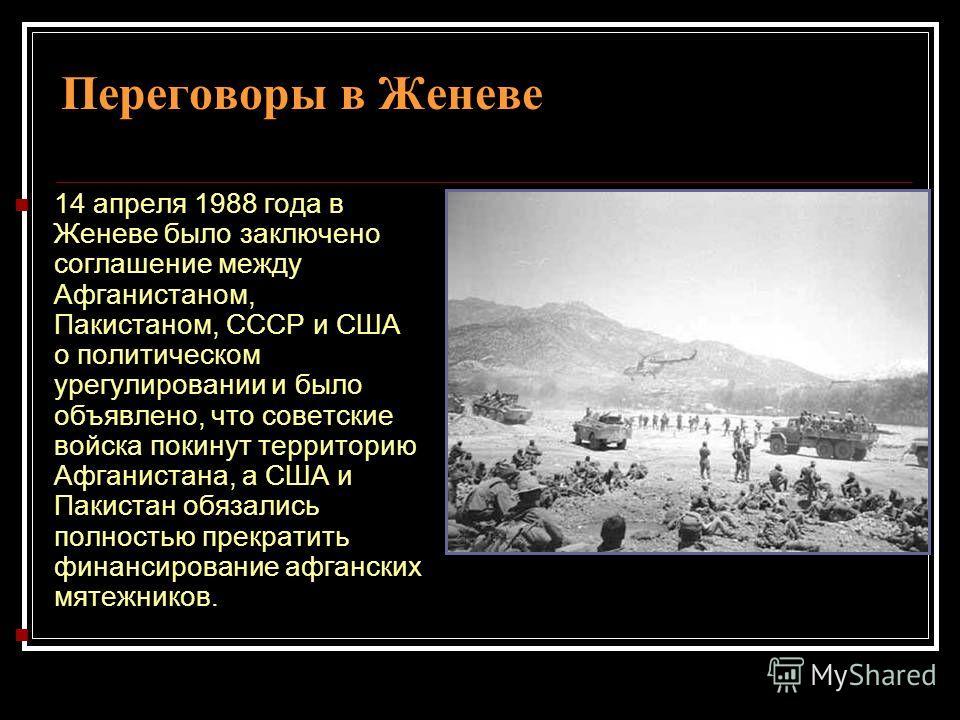 Переговоры в Женеве 14 апреля 1988 года в Женеве было заключено соглашение между Афганистаном, Пакистаном, СССР и США о политическом урегулировании и было объявлено, что советские войска покинут территорию Афганистана, а США и Пакистан обязались полн