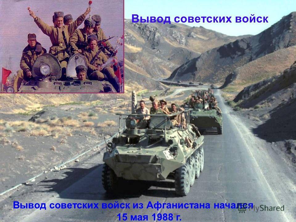Вывод советских войск Вывод советских войск из Афганистана начался 15 мая 1988 г.