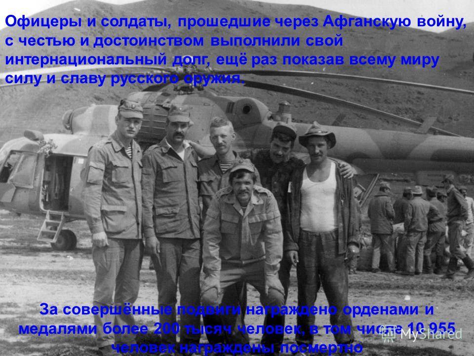 Офицеры и солдаты, прошедшие через Афганскую войну, с честью и достоинством выполнили свой интернациональный долг, ещё раз показав всему миру силу и славу русского оружия. За совершённые подвиги награждено орденами и медалями более 200 тысяч человек,