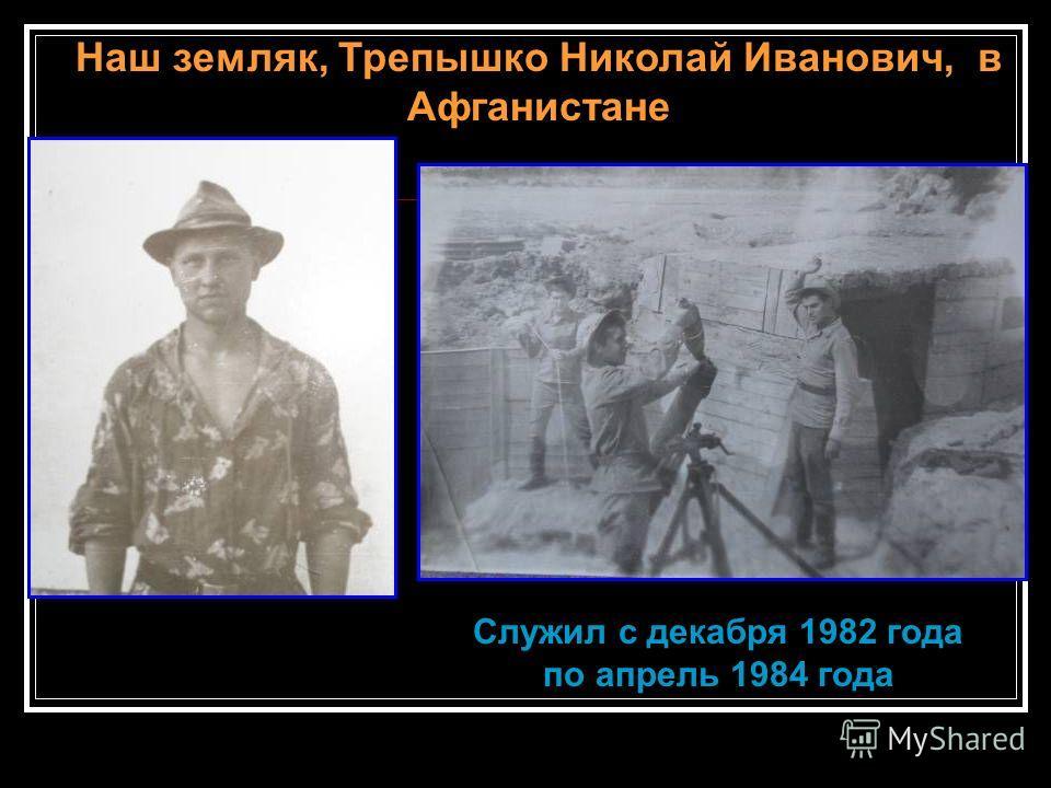 Наш земляк, Трепышко Николай Иванович, в Афганистане Служил с декабря 1982 года по апрель 1984 года