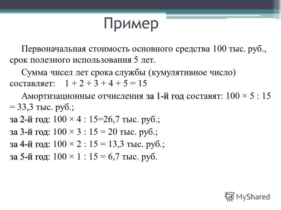 Пример Первоначальная стоимость основного средства 100 тыс. руб., срок полезного использования 5 лет. Сумма чисел лет срока службы (кумулятивное число) составляет: 1 + 2 + 3 + 4 + 5 = 15 за 1-й год Амортизационные отчисления за 1-й год составят: 100