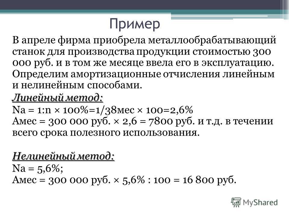 Пример В апреле фирма приобрела металлообрабатывающий станок для производства продукции стоимостью 300 000 руб. и в том же месяце ввела его в эксплуатацию. Определим амортизационные отчисления линейным и нелинейным способами. Линейный метод: Na = 1:n
