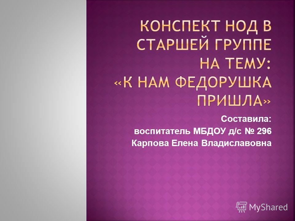 Составила: воспитатель МБДОУ д/с 296 Карпова Елена Владиславовна