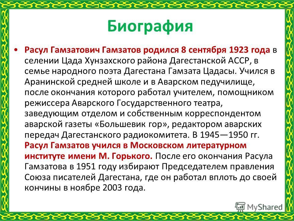Биография Расул Гамзатович Гамзатов родился 8 сентября 1923 года в селении Цада Хунзахского района Дагестанской АССР, в семье народного поэта Дагестана Гамзата Цадасы. Учился в Аранинской средней школе и в Аварском педучилище, после окончания которог