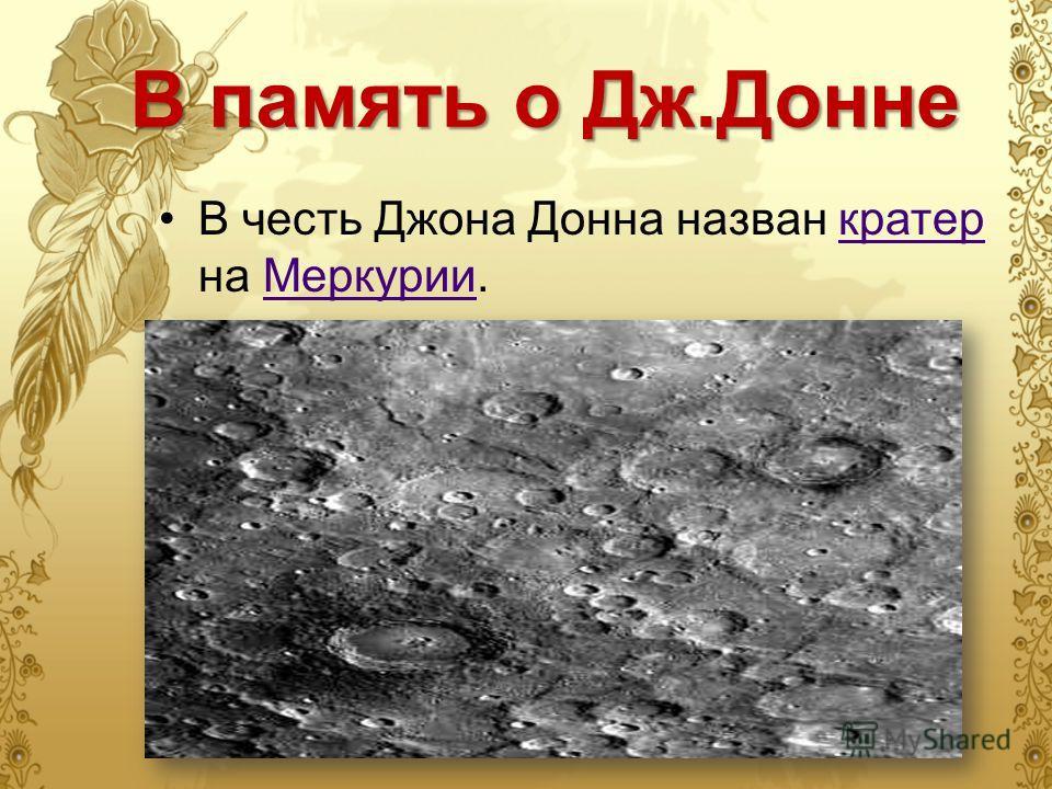 В память о Дж.Донне В честь Джона Донна назван кратер на Меркурии.кратер Меркурии