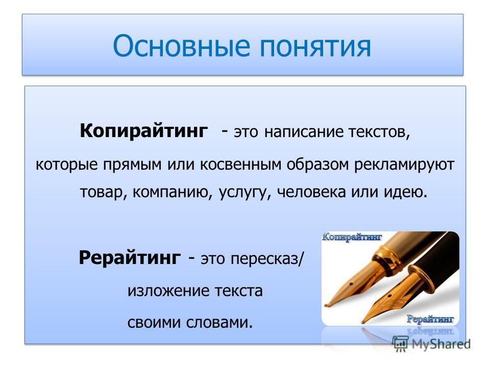 Основные понятия Копирайтинг - это написание текстов, которые прямым или косвенным образом рекламируют товар, компанию, услугу, человека или идею. Рерайтинг - это пересказ/ изложение текста своими словами. Копирайтинг - это написание текстов, которые