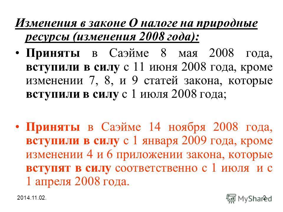 2014.11.02.2 Изменения в законе О налоге на природные ресурсы (изменения 2008 года): Приняты в Саэйме 8 мая 2008 года, вступили в силу с 11 июня 2008 года, кроме изменении 7, 8, и 9 статей закона, которые вступили в силу с 1 июля 2008 года; Приняты в