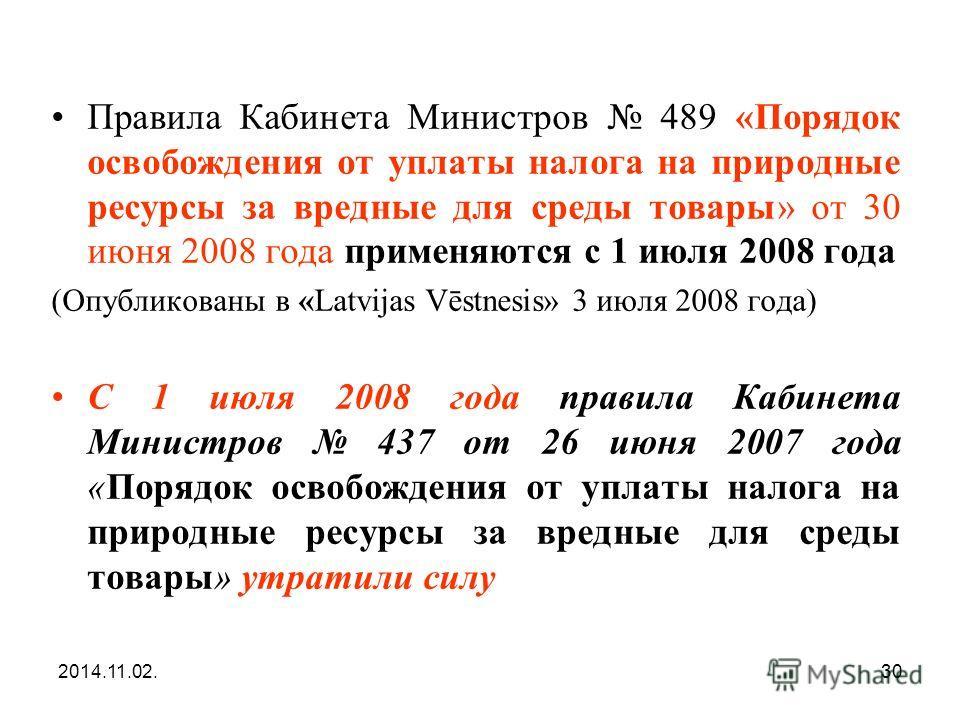 2014.11.02.30 Правила Кабинета Министров 489 «Порядок освобождения от уплаты налога на природные ресурсы за вредные для среды товары» от 30 июня 2008 года применяются с 1 июля 2008 года (Опубликованы в «Latvijas Vēstnesis» 3 июля 2008 года) С 1 июля