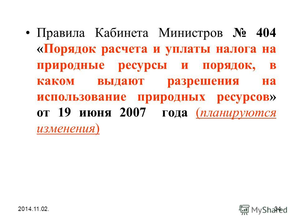 2014.11.02.34 Правила Кабинета Министров 404 «Порядок расчета и уплаты налога на природные ресурсы и порядок, в каком выдают разрешения на использование природных ресурсов» от 19 июня 2007 года (планируются изменения)