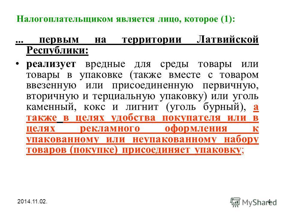 2014.11.02.4 Налогоплательщиком является лицо, которое (1):... первым на территории Латвийской Республики: реализует вредные для среды товары или товары в упаковке (также вместе с товаром ввезенную или присоединенную первичную, вторичную и терциальну