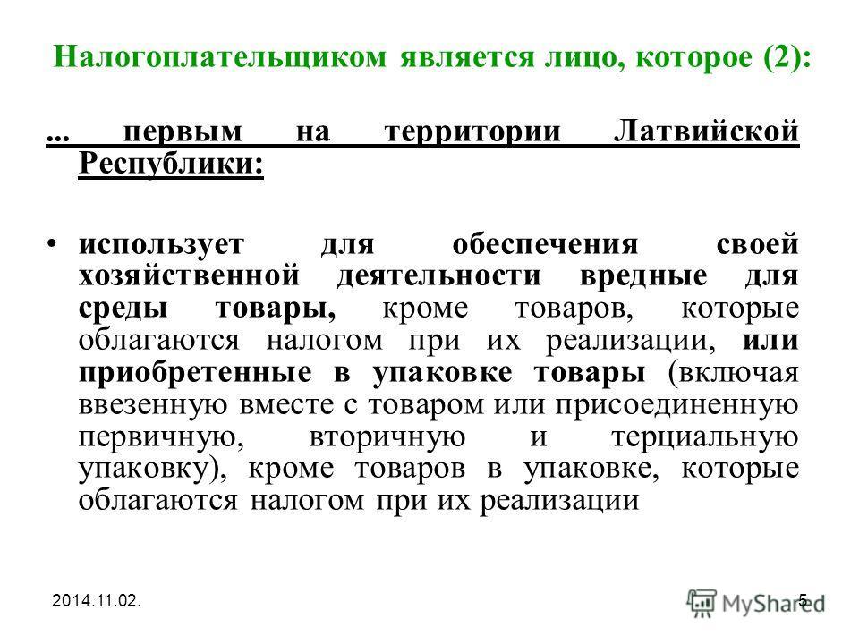 2014.11.02.5 Налогоплательщиком является лицо, которое (2):... первым на территории Латвийской Республики: использует для обеспечения своей хозяйственной деятельности вредные для среды товары, кроме товаров, которые облагаются налогом при их реализац
